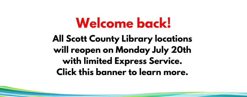 All Scott County Library locations will reopen on Monday July 20th with limited Express Service